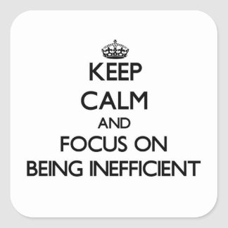 Keep Calm and focus on Being Inefficient Square Sticker
