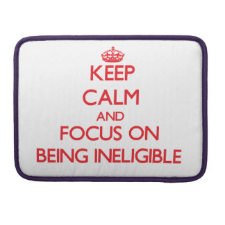 Keep Calm and focus on Being Ineligible MacBook Pro Sleeves