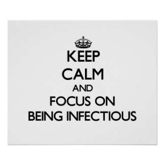 Keep Calm and focus on Being Infectious Print
