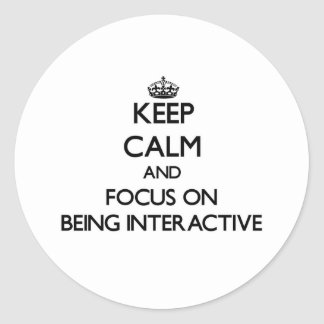 Keep Calm and focus on Being Interactive Round Stickers
