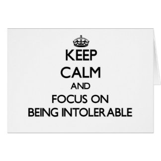 Keep Calm and focus on Being Intolerable Card