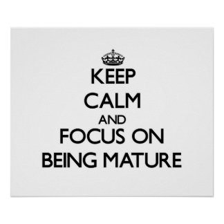 Keep Calm and focus on Being Mature Print
