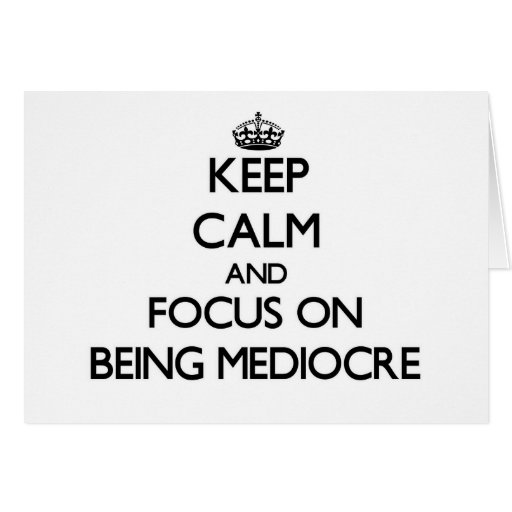 Keep Calm and focus on Being Mediocre Card