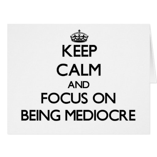 Keep Calm and focus on Being Mediocre Greeting Card