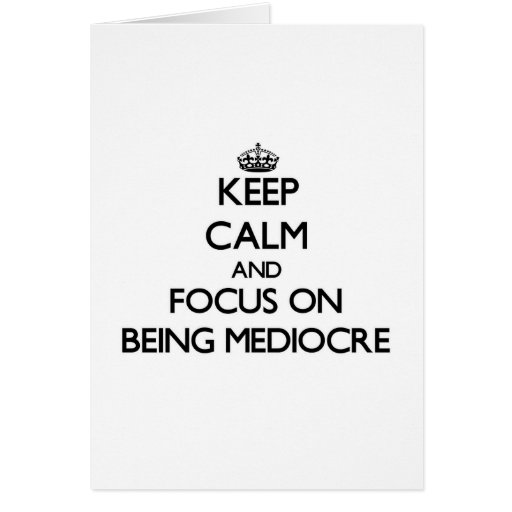 Keep Calm and focus on Being Mediocre Greeting Cards