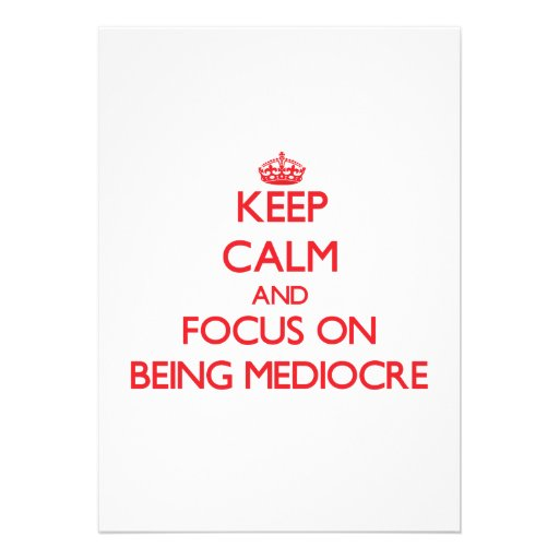 Keep Calm and focus on Being Mediocre Cards