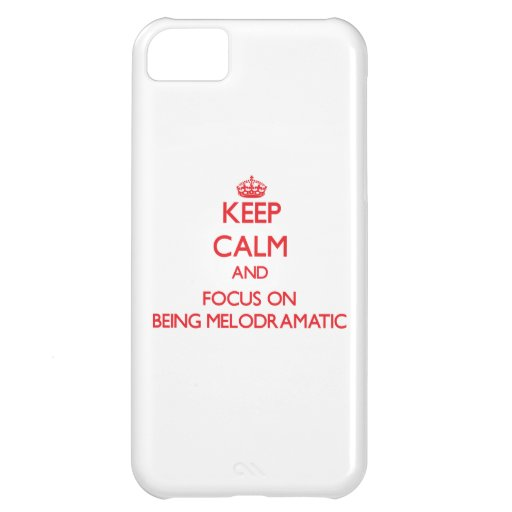 Keep Calm and focus on Being Melodramatic iPhone 5C Cover