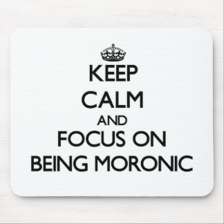 Keep Calm and focus on Being Moronic Mouse Pad