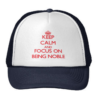 Keep Calm and focus on Being Noble Hats