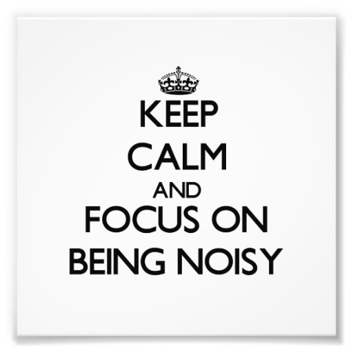 Keep Calm and focus on Being Noisy Photograph