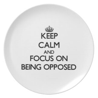 Keep Calm and focus on Being Opposed Party Plate
