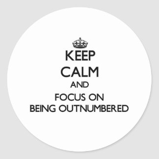 Keep Calm and focus on Being Outnumbered Round Stickers
