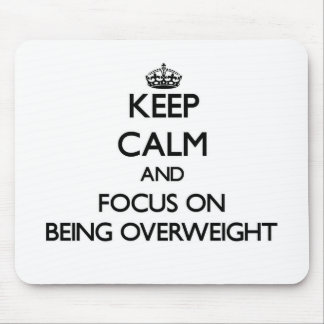 Keep Calm and focus on Being Overweight Mouse Pad