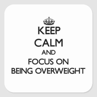 Keep Calm and focus on Being Overweight Square Sticker