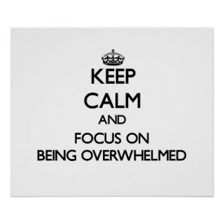 Keep Calm and focus on Being Overwhelmed Poster