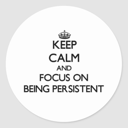 Keep Calm and focus on Being Persistent Round Stickers