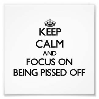 Keep Calm and focus on Being Pissed Off Art Photo