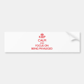 Keep Calm and focus on Being Privileged Bumper Stickers