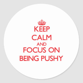 Keep Calm and focus on Being Pushy Round Sticker