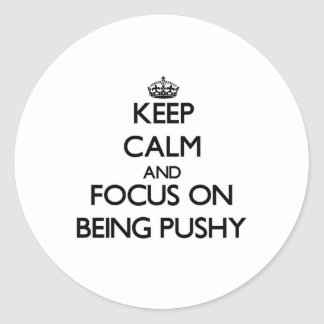 Keep Calm and focus on Being Pushy Sticker