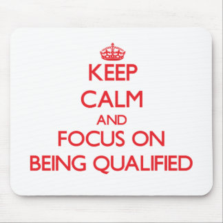 Keep Calm and focus on Being Qualified Mouse Pad