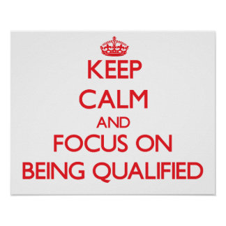 Keep Calm and focus on Being Qualified Posters