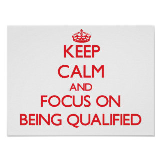 Keep Calm and focus on Being Qualified Print