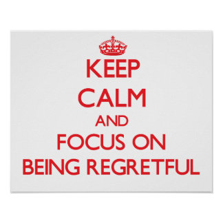 Keep Calm and focus on Being Regretful Poster