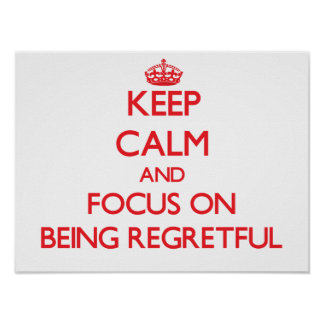Keep Calm and focus on Being Regretful Posters