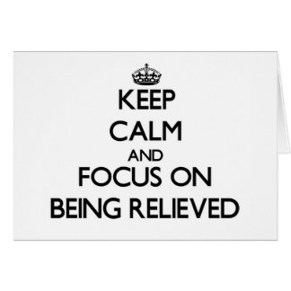 Keep Calm and focus on Being Relieved Card
