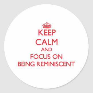 Keep Calm and focus on Being Reminiscent Classic Round Sticker