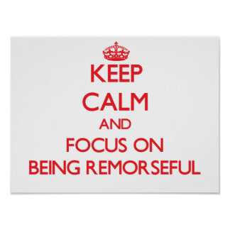 Keep Calm and focus on Being Remorseful Poster