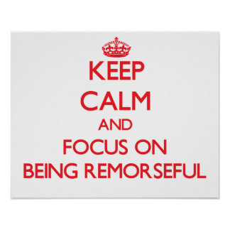 Keep Calm and focus on Being Remorseful Print