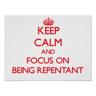 Keep Calm and focus on Being Repentant Poster