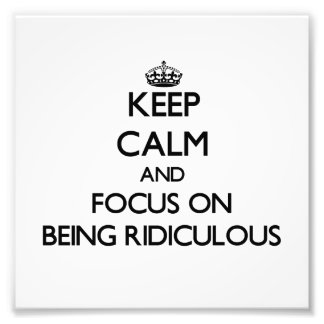 Keep Calm and focus on Being Ridiculous Photographic Print