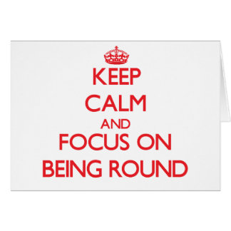 Keep calm and focus on BEING ROUND Greeting Card
