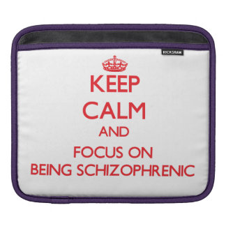 Keep Calm and focus on Being Schizophrenic iPad Sleeves