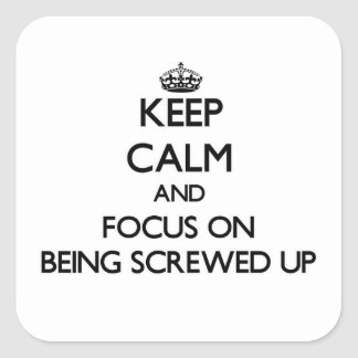 Keep Calm and focus on Being Screwed Up Square Sticker