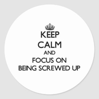 Keep Calm and focus on Being Screwed Up Round Stickers