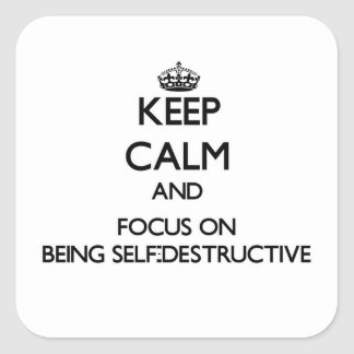 Keep Calm and focus on Being Self-Destructive Square Sticker
