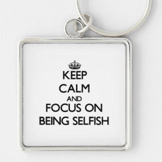 Keep Calm and focus on Being Selfish Key Chain