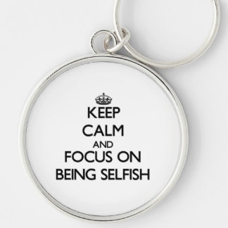 Keep Calm and focus on Being Selfish Key Chains