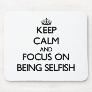 Keep Calm and focus on Being Selfish Mouse Pad