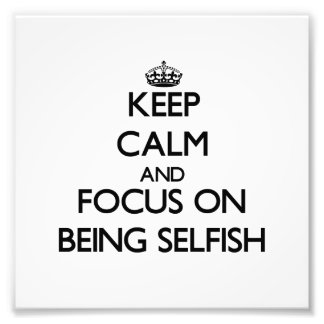 Keep Calm and focus on Being Selfish Photo Art