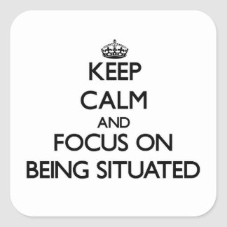 Keep Calm and focus on Being Situated Square Sticker