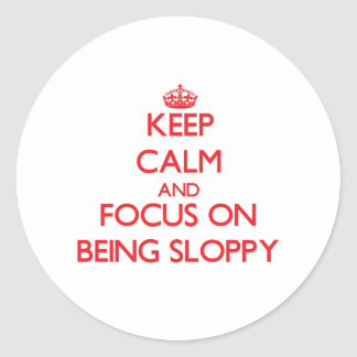 Keep Calm and focus on Being Sloppy Sticker