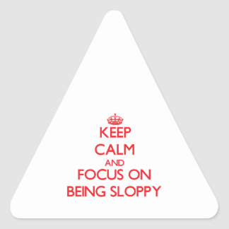 Keep Calm and focus on Being Sloppy Triangle Stickers