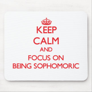 Keep Calm and focus on Being Sophomoric Mouse Pad