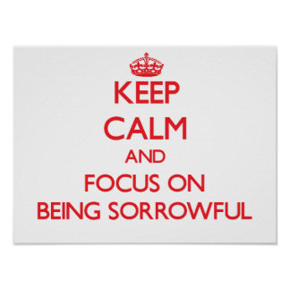 Keep Calm and focus on Being Sorrowful Print