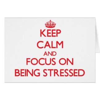Keep Calm and focus on Being Stressed Greeting Card